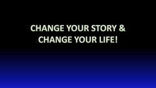 CHANGE YOUR STORY & CHANGE YOUR LIFE!