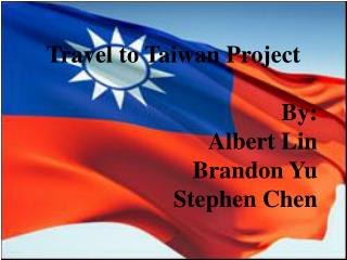 Travel to Taiwan Project By: Albert Lin Brandon Yu Stephen Chen