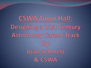 CSWA Town Hall: Designing a 21st Century Astronomy Career Track by Joan Schmelz  & CSWA