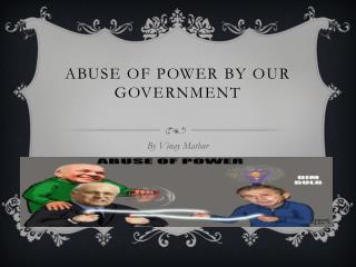 ABUSE OF POWER BY OUR  GOVERNMENT
