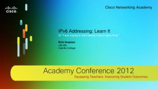 "IPv6 Addressing: Learn  It Or ""I was hoping to retire before I had to learn IPv6."" Rick Graziani"