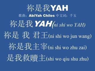 祢 是我 YAH 歌曲: AbiYah Chiles  中文词:千玉 祢 是我 YAH ( ni shi wo YAH)  祢是 我 君王 (ni shi wo jun wang)