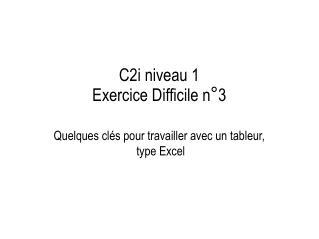 C2i niveau 1  Exercice Difficile n°3  Quelques clés pour travailler avec un tableur,  type Excel