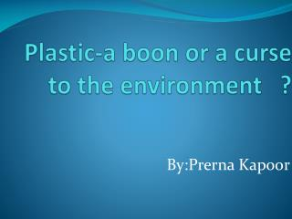 Plastic-a boon or a curse to the environment   ?