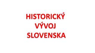 HISTORICKÝ VÝVOJ  SLOVENSKA