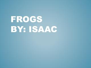 Frogs By: Isaac