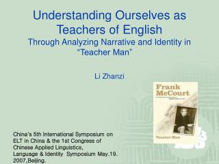 Understanding Ourselves as Teachers of English  Through Analyzing Narrative and Identity in   Teacher Man       Li Zhanz