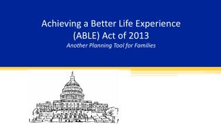 Achieving a Better Life Experience (ABLE) Act of 2013 Another Planning Tool for Families