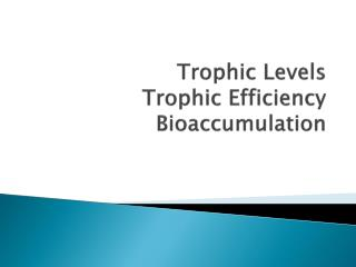 Trophic Levels Trophic Efficiency Bioaccumulation