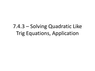 7.4.3 – Solving Quadratic Like Trig Equations, Application