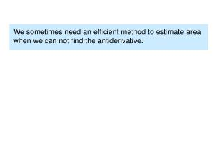 We sometimes need an efficient method to estimate area when we can not find the antiderivative.