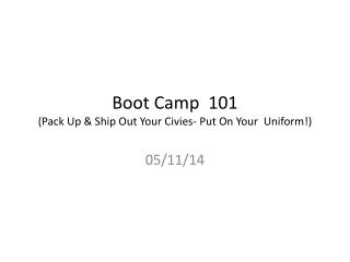 Boot Camp  101 (Pack Up & Ship Out Your Civies- Put On Your  Uniform!)