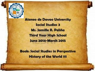 Ateneo  de Davao University Social  Studies 3 Ms. Jamille  R.  Peliña Third Year High School