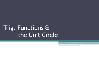 Trig. Functions &         the Unit Circle
