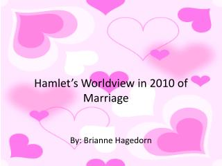 Hamlet�s Worldview in 2010 of Marriage By: Brianne Hagedorn