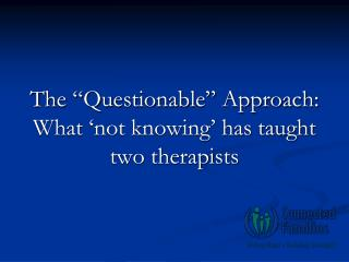 "The ""Questionable"" Approach: What 'not knowing' has taught two therapists"