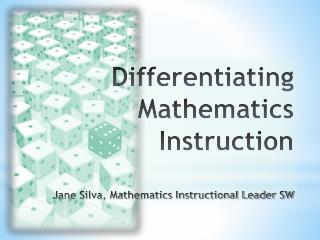 Differentiating Mathematics Instruction Jane Silva, Mathematics Instructional Leader SW