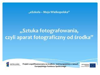 """"""" eSzkoła – Moja Wielkopolska """" """"Sztuka fotografowania, czyli aparat fotograficzny od środka"""""""