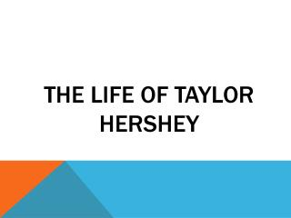 The Life of Taylor Hershey