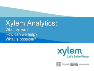 Xylem Analytics: Who are we? How can we help? What is possible?