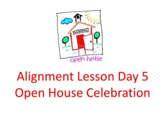 Alignment Lesson Day 5 Open House Celebration