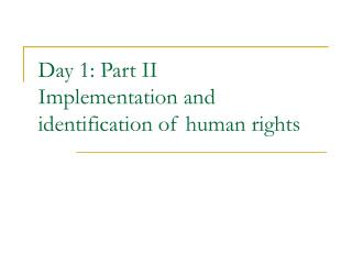 Day 1: Part II Implementation and identification of human rights