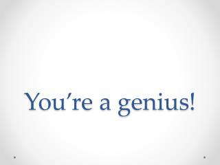 You're a genius!