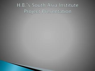 H.B.'s South Asia Institute Project Presentation