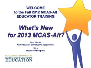 WELCOME to the Fall  2012  MCAS-Alt EDUCATOR TRAINING What's New  for  2013  MCAS-Alt? Dan Wiener