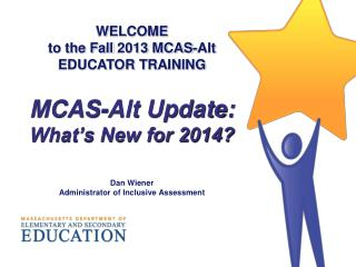 WELCOME to the Fall  2013  MCAS-Alt EDUCATOR TRAINING MCAS-Alt Update: What's New for 2014?