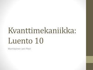 Kvanttimekaniikka :  Luento  10