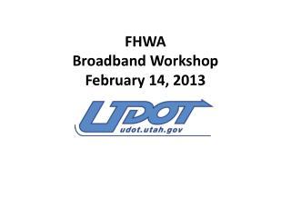 FHWA Broadband Workshop February 14, 2013