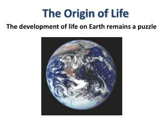 The  Origin  of  Life The development of life  on Earth remains a  puzzle