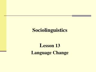 Sociolinguistics L esson 13 Language Change