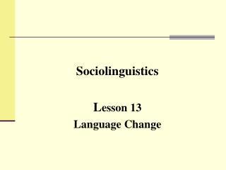 Sociolinguistics L esson 13 Language Change
