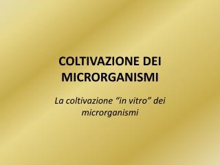 COLTIVAZIONE DEI MICRORGANISMI