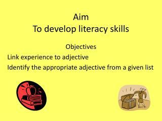 Aim To  develop literacy skills