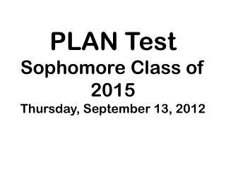 PLAN Test Sophomore Class of  2015 Thursday , September  13, 2012