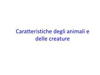Caratteristiche degli animali  e  delle  creature