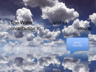 The Water  Cycle …….and its contribution to          					clouds