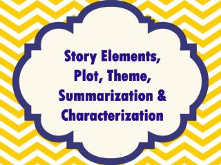 Story Elements, Plot, Theme, Summarization & Characterization