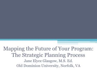 Mapping the Future of Your Program:  The Strategic Planning Process Jane Elyce Glasgow, M.S. Ed.