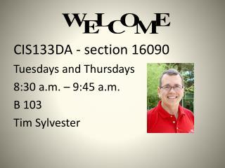 CIS133DA  - section  16090 Tuesdays and Thursdays  8:30 a.m. – 9:45 a.m. B  103 Tim Sylvester