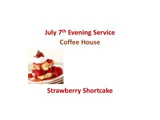 July 7 th  Evening Service Coffee House Strawberry Shortcake