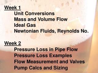Week 1 Unit Conversions Mass and Volume Flow Ideal  Gas Newtonian Fluids, Reynolds No . Week 2