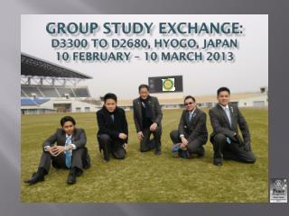 GROUP STUDY EXCHANGE: D3300 TO D2680, HYOGO, JAPAN 10 FEBRUARY – 10 MARCH 2013