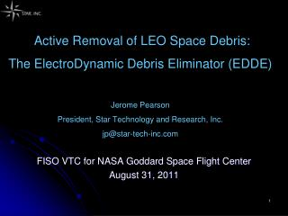 Active Removal of LEO Space Debris:  The ElectroDynamic Debris Eliminator EDDE  Jerome Pearson President, Star Technolog