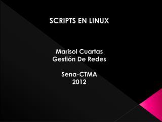SCRIPTS EN LINUX Marisol Cuartas Gestión De Redes Sena-CTMA 2012