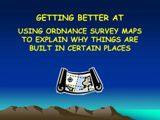 GETTING BETTER AT USING ORDNANCE SURVEY MAPS TO EXPLAIN WHY THINGS ARE BUILT IN CERTAIN PLACES