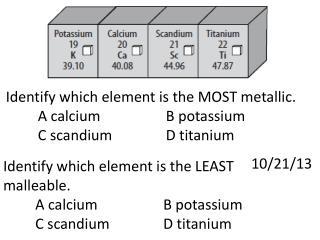 Identify which element is the  MOST metallic . A calciumB  potassium C scandiumD  titanium
